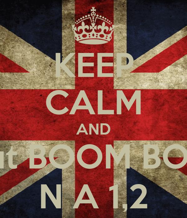 KEEP CALM AND shout BOOM BOOM  N A 1,2