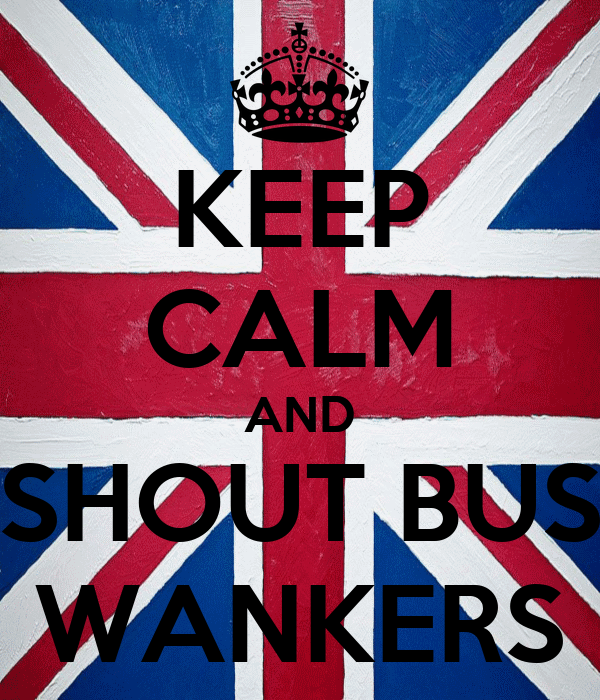 KEEP CALM AND SHOUT BUS WANKERS