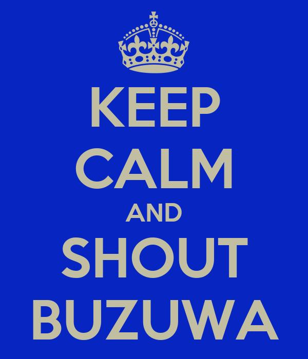 KEEP CALM AND SHOUT BUZUWA