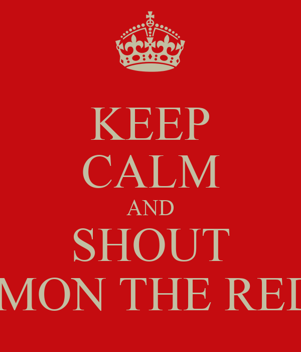 KEEP CALM AND SHOUT C'MON THE REDS