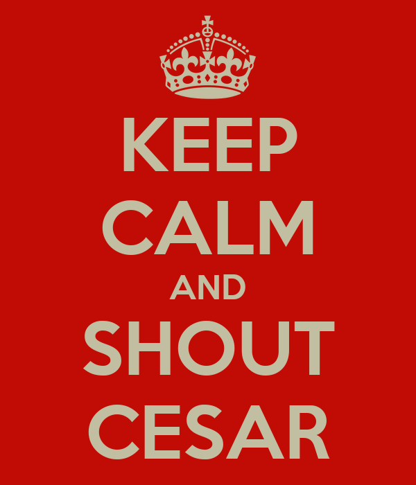 KEEP CALM AND SHOUT CESAR
