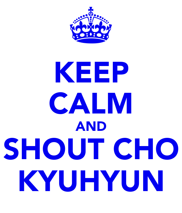 KEEP CALM AND SHOUT CHO KYUHYUN