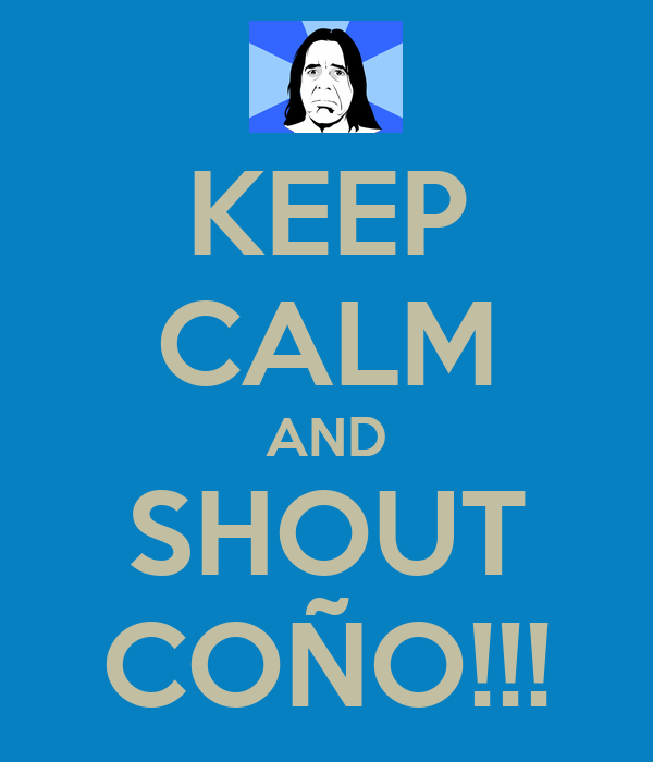 KEEP CALM AND SHOUT COÑO!!!