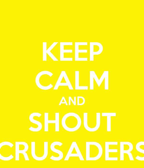 KEEP CALM AND SHOUT CRUSADERS