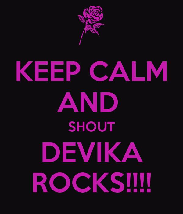 KEEP CALM AND  SHOUT DEVIKA ROCKS!!!!
