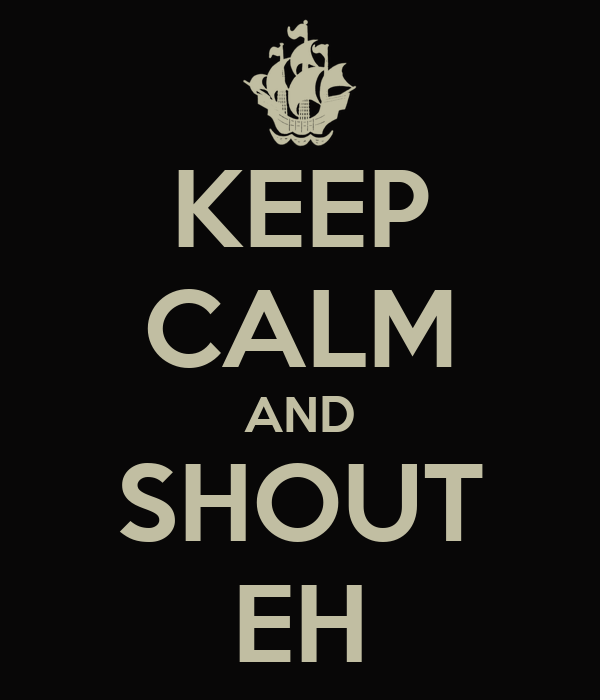 KEEP CALM AND SHOUT EH
