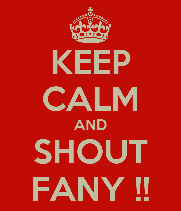KEEP CALM AND SHOUT FANY !!