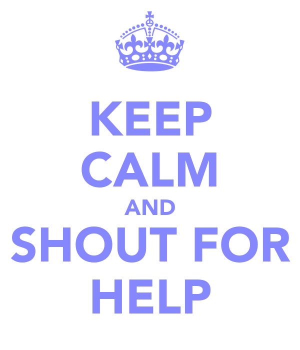 KEEP CALM AND SHOUT FOR HELP