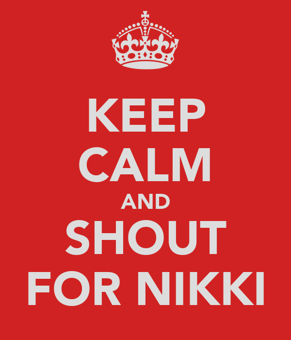 KEEP CALM AND SHOUT FOR NIKKI