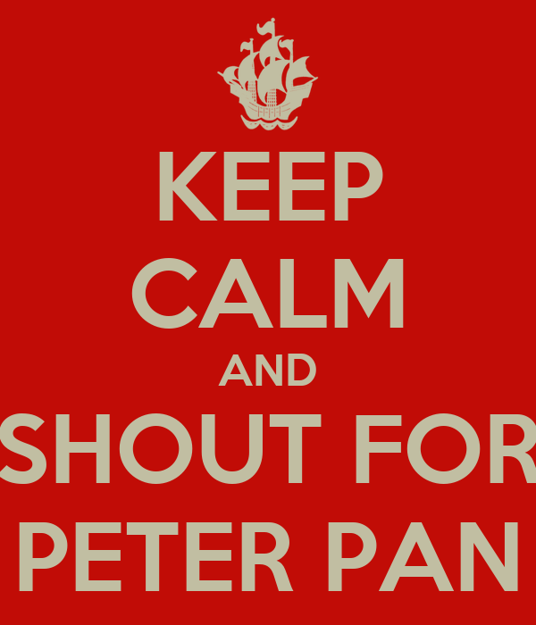 KEEP CALM AND SHOUT FOR PETER PAN