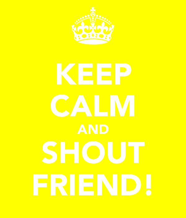 KEEP CALM AND SHOUT FRIEND!