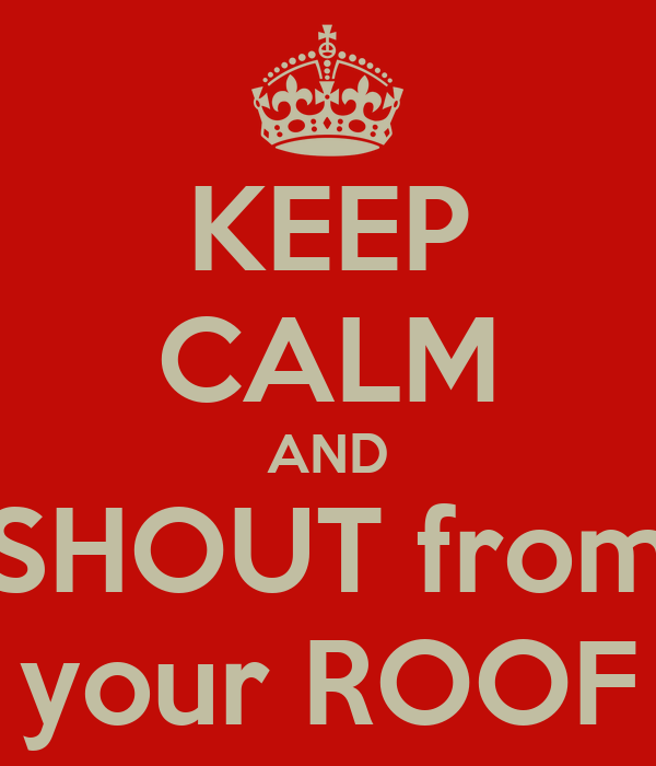 KEEP CALM AND SHOUT from your ROOF