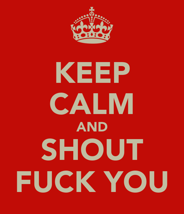 KEEP CALM AND SHOUT FUCK YOU