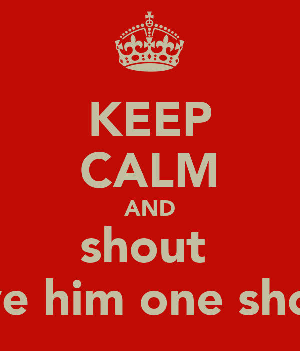 KEEP CALM AND shout  give him one shock