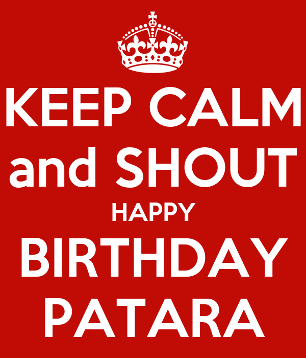 KEEP CALM and SHOUT HAPPY BIRTHDAY PATARA