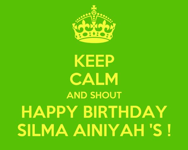 KEEP CALM AND SHOUT HAPPY BIRTHDAY SILMA AINIYAH 'S !