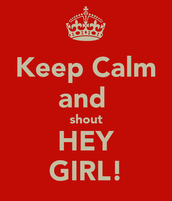 Keep Calm and  shout HEY GIRL!
