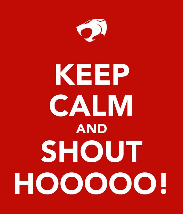 KEEP CALM AND SHOUT HOOOOO!