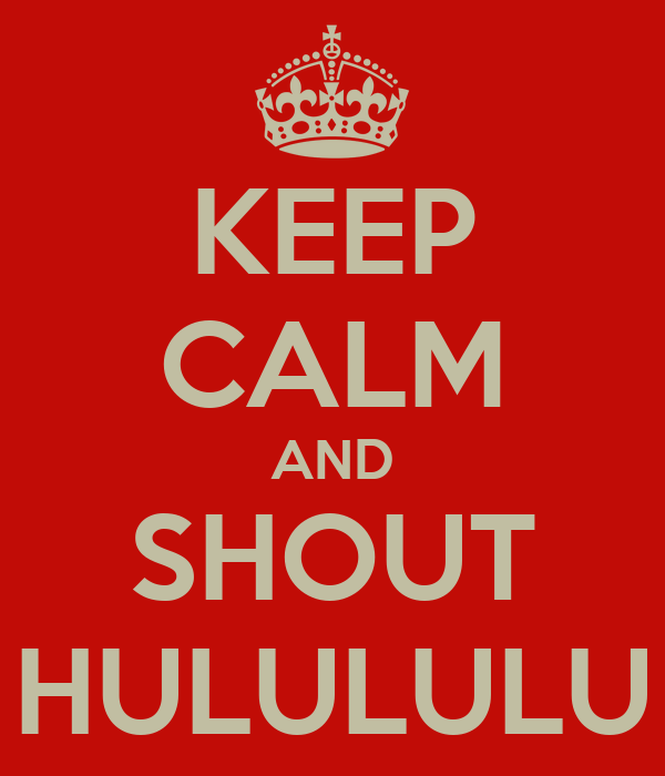 KEEP CALM AND SHOUT HULULULU