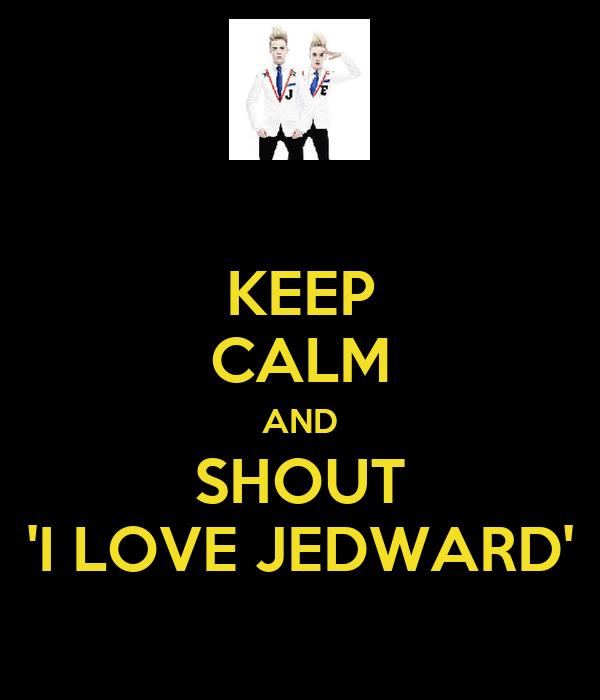 KEEP CALM AND SHOUT 'I LOVE JEDWARD'