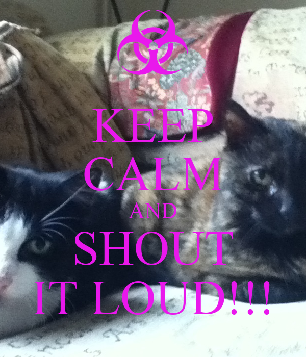 KEEP CALM AND SHOUT IT LOUD!!!