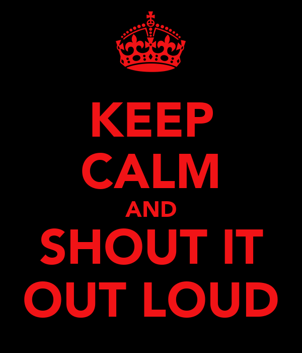 KEEP CALM AND SHOUT IT OUT LOUD