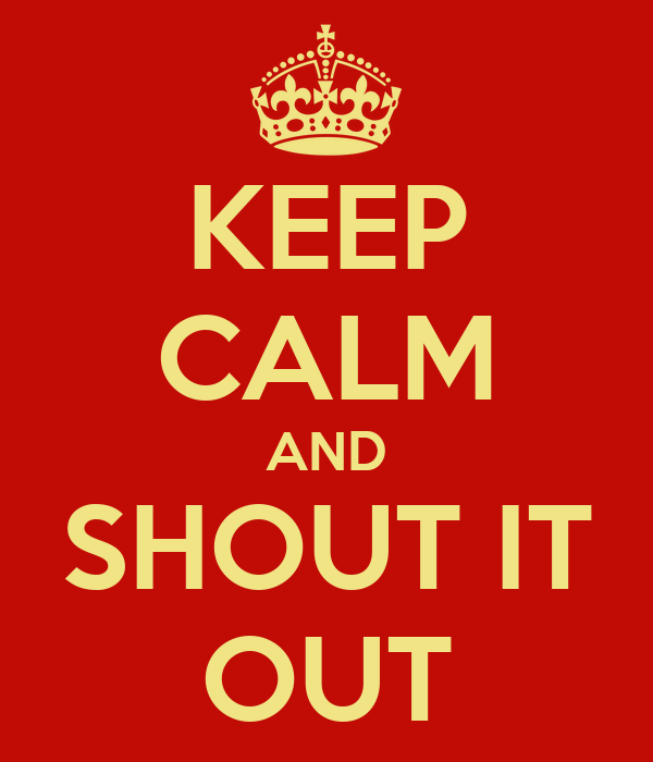 KEEP CALM AND SHOUT IT OUT