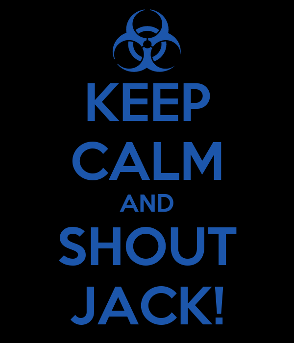 KEEP CALM AND SHOUT JACK!