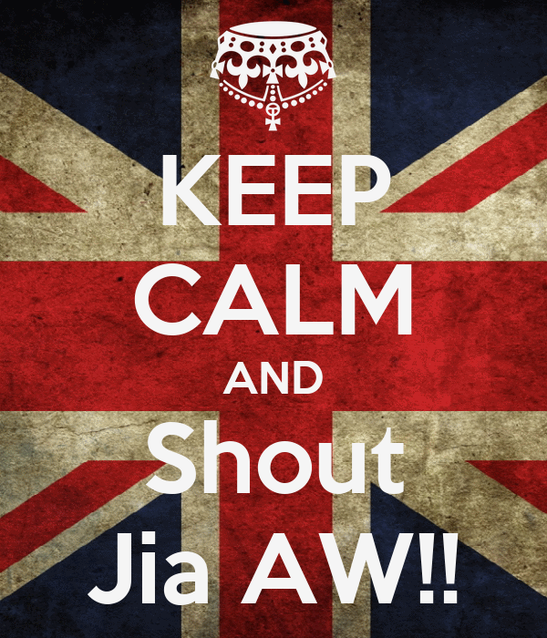 KEEP CALM AND Shout Jia AW!!