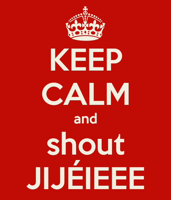 KEEP CALM and shout JIJÉIEEE