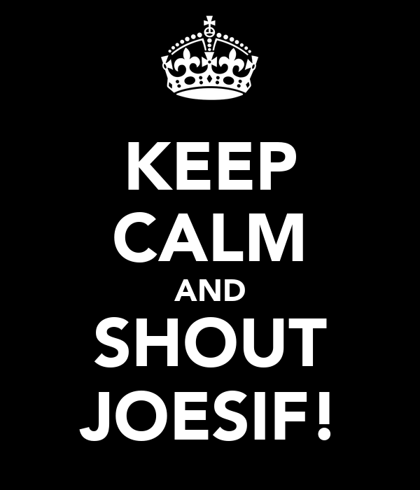 KEEP CALM AND SHOUT JOESIF!
