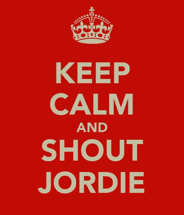 KEEP CALM AND SHOUT JORDIE