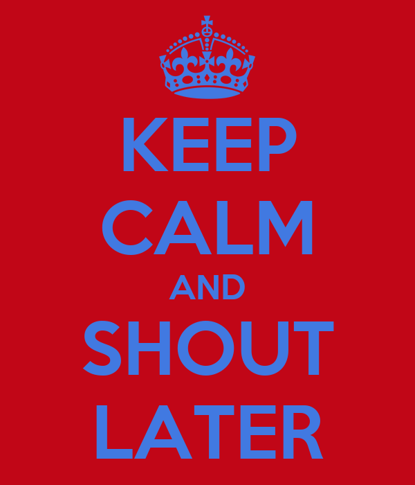 KEEP CALM AND SHOUT LATER