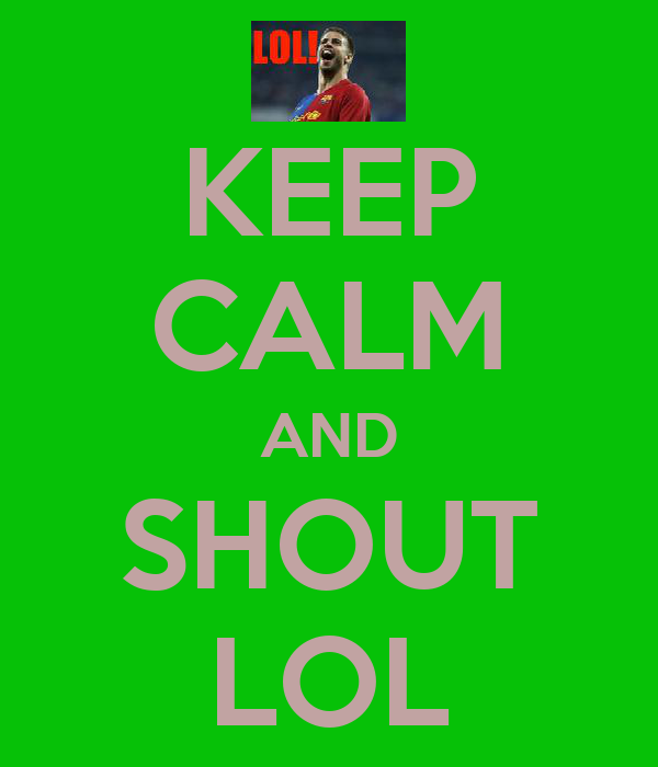 KEEP CALM AND SHOUT LOL