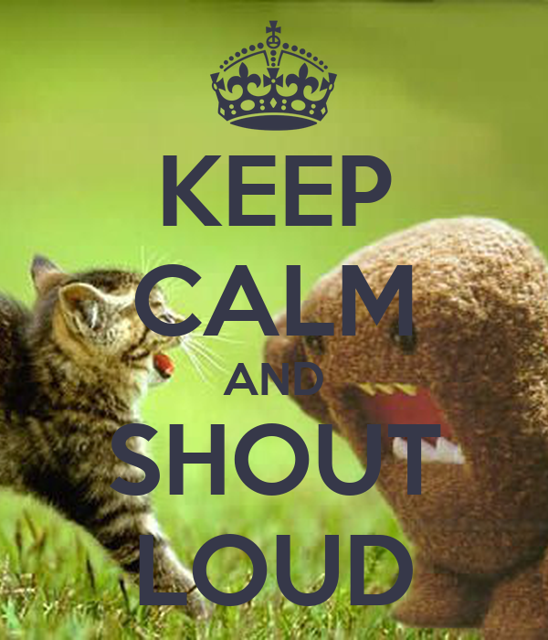 KEEP CALM AND SHOUT LOUD