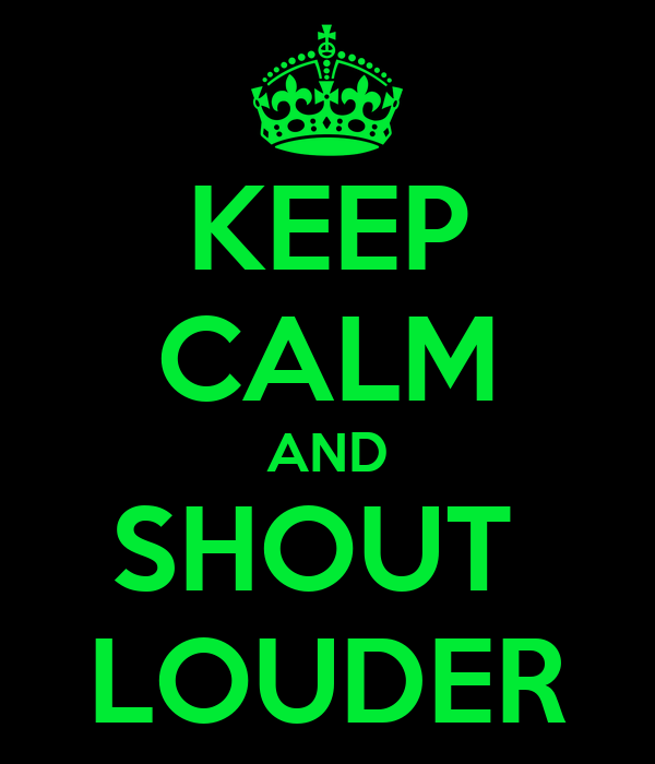 KEEP CALM AND SHOUT  LOUDER