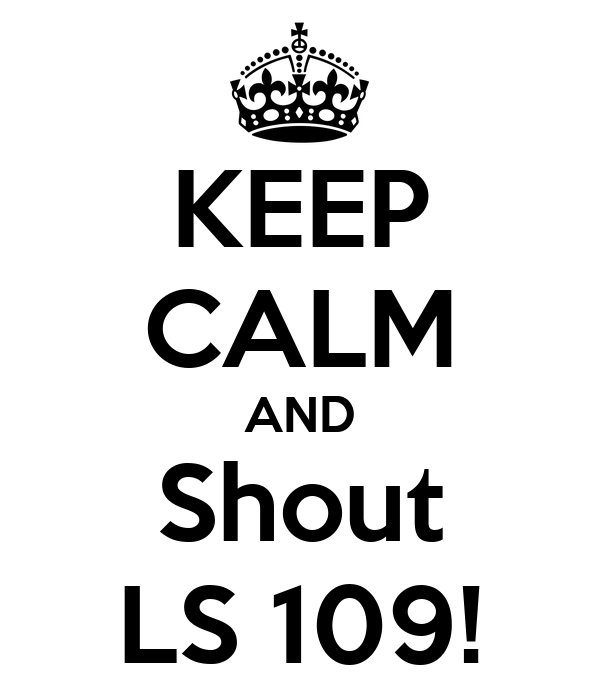 KEEP CALM AND Shout LS 109!