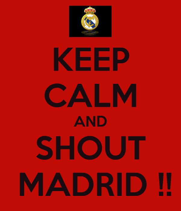 KEEP CALM AND SHOUT  MADRID !!