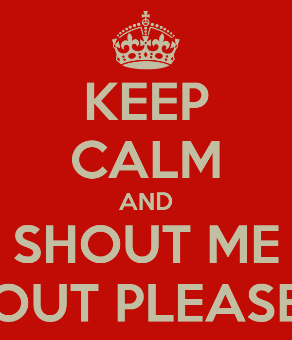 KEEP CALM AND SHOUT ME OUT PLEASE