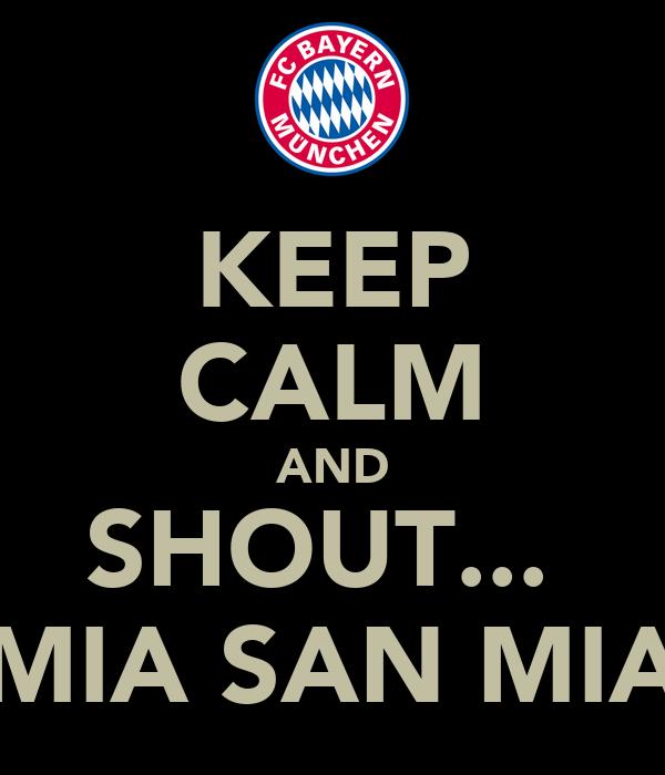 KEEP CALM AND SHOUT...  MIA SAN MIA