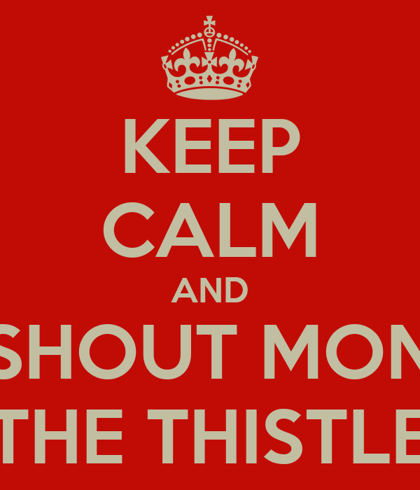KEEP CALM AND SHOUT MON THE THISTLE