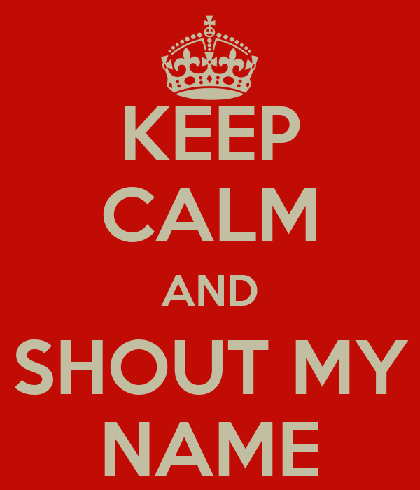 KEEP CALM AND SHOUT MY NAME