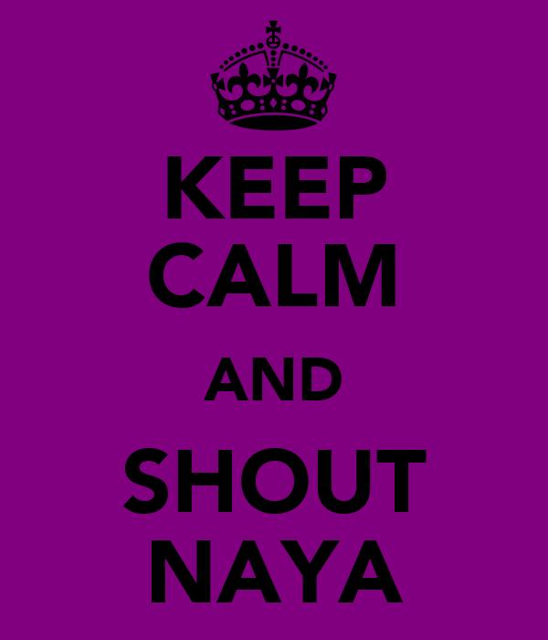 KEEP CALM AND SHOUT NAYA