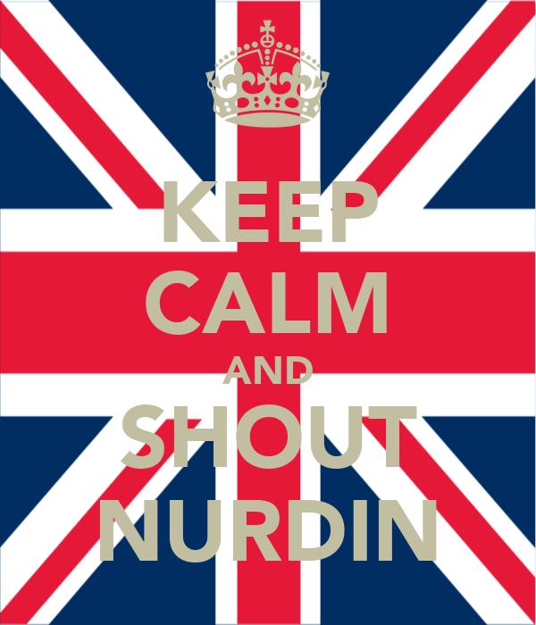 KEEP CALM AND SHOUT NURDIN