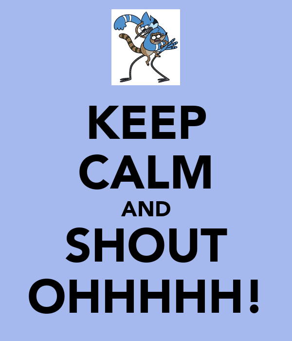 KEEP CALM AND SHOUT OHHHHH!