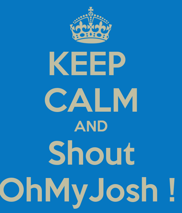 KEEP  CALM AND Shout OhMyJosh !
