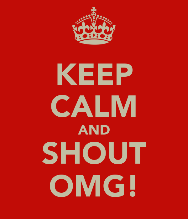 KEEP CALM AND SHOUT OMG!