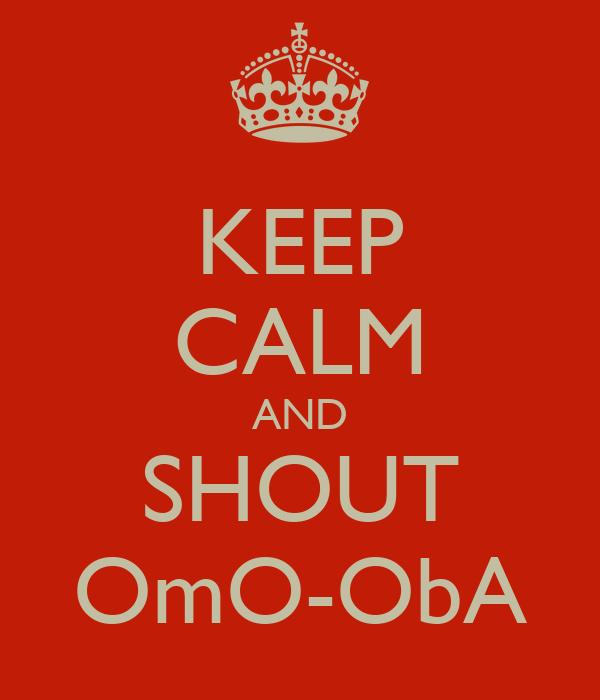 KEEP CALM AND SHOUT OmO-ObA