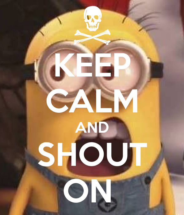 KEEP CALM AND SHOUT ON