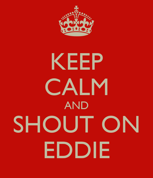 KEEP CALM AND SHOUT ON EDDIE